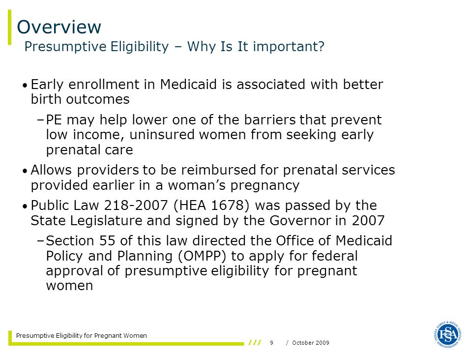 9/ October 2009 Presumptive Eligibility for Pregnant Women Early enrollment in Medicaid is associated with better birth outcomes –PE may help lower on