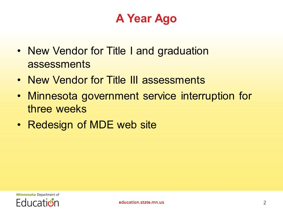New Vendor for Title I and graduation assessments New Vendor for Title III assessments Minnesota government service interruption for three weeks Redesign of MDE web site A Year Ago education.state.mn.us 2