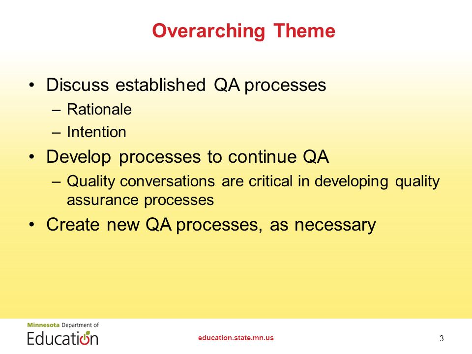 Discuss established QA processes –Rationale –Intention Develop processes to continue QA –Quality conversations are critical in developing quality assurance processes Create new QA processes, as necessary Overarching Theme education.state.mn.us 3