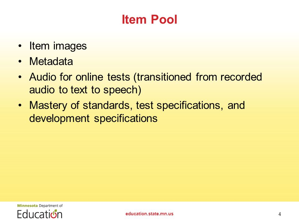 Item images Metadata Audio for online tests (transitioned from recorded audio to text to speech) Mastery of standards, test specifications, and development specifications Item Pool education.state.mn.us 4