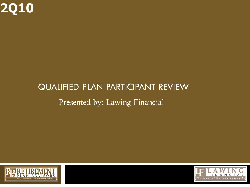 QUALIFIED PLAN PARTICIPANT REVIEW 2Q10 Presented by: Lawing Financial