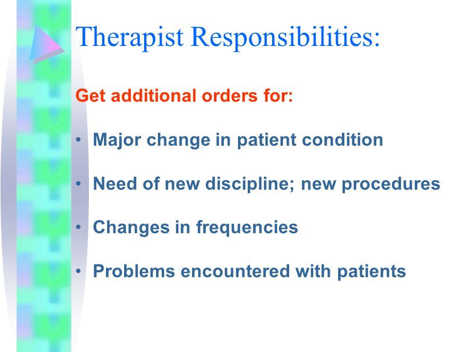 Therapist Responsibilities: Get additional orders for: Major change in patient condition Need of new discipline; new procedures Changes in frequencies