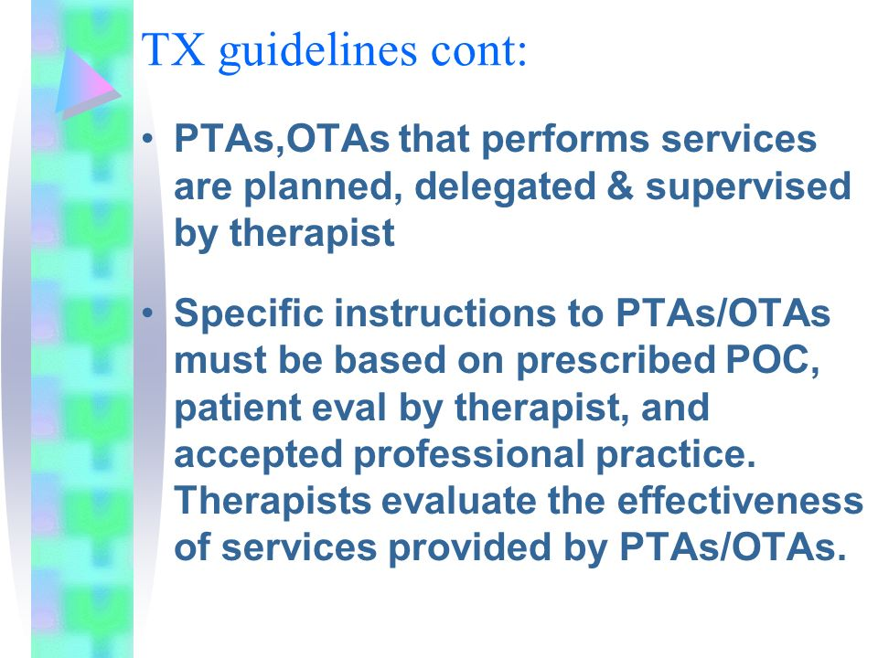 TX guidelines cont: PTAs,OTAs that performs services are planned, delegated & supervised by therapist Specific instructions to PTAs/OTAs must be based