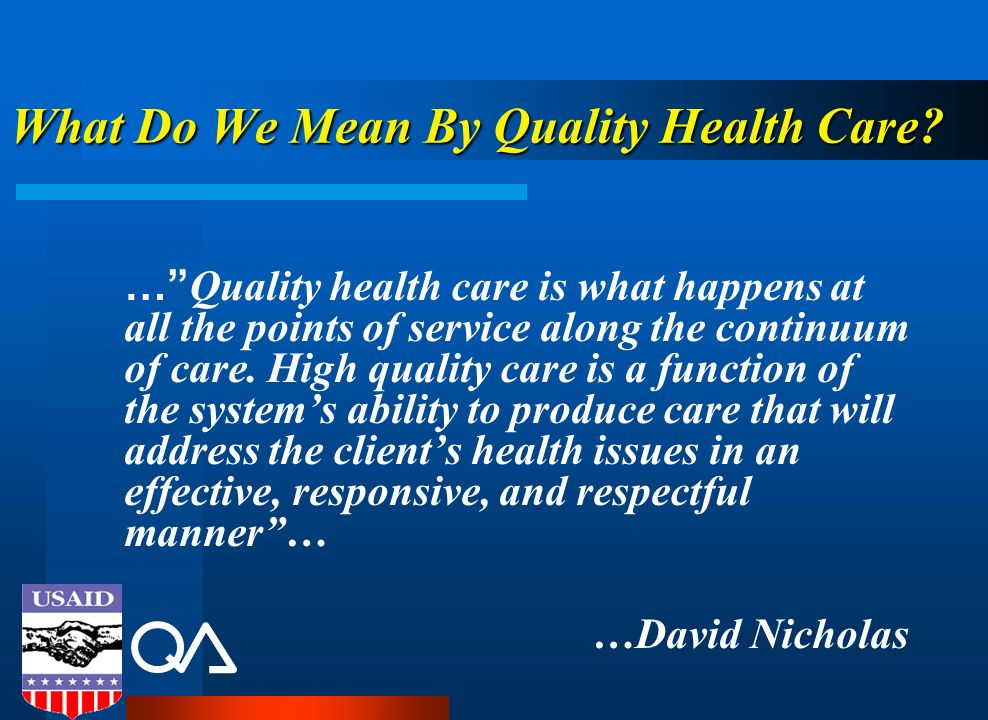 What Do We Mean By Quality Health Care? … Quality health care is what happens at all the points of service along the continuum of care. High quality c