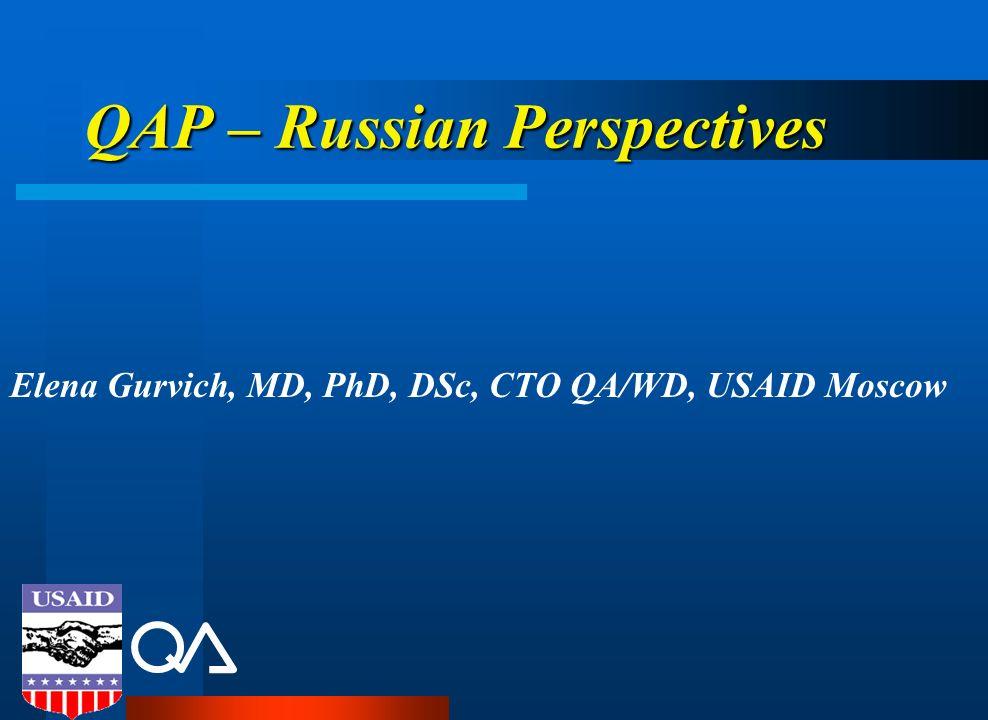 QAP – Russian Perspectives Elena Gurvich, MD, PhD, DSc, CTO QA/WD, USAID Moscow