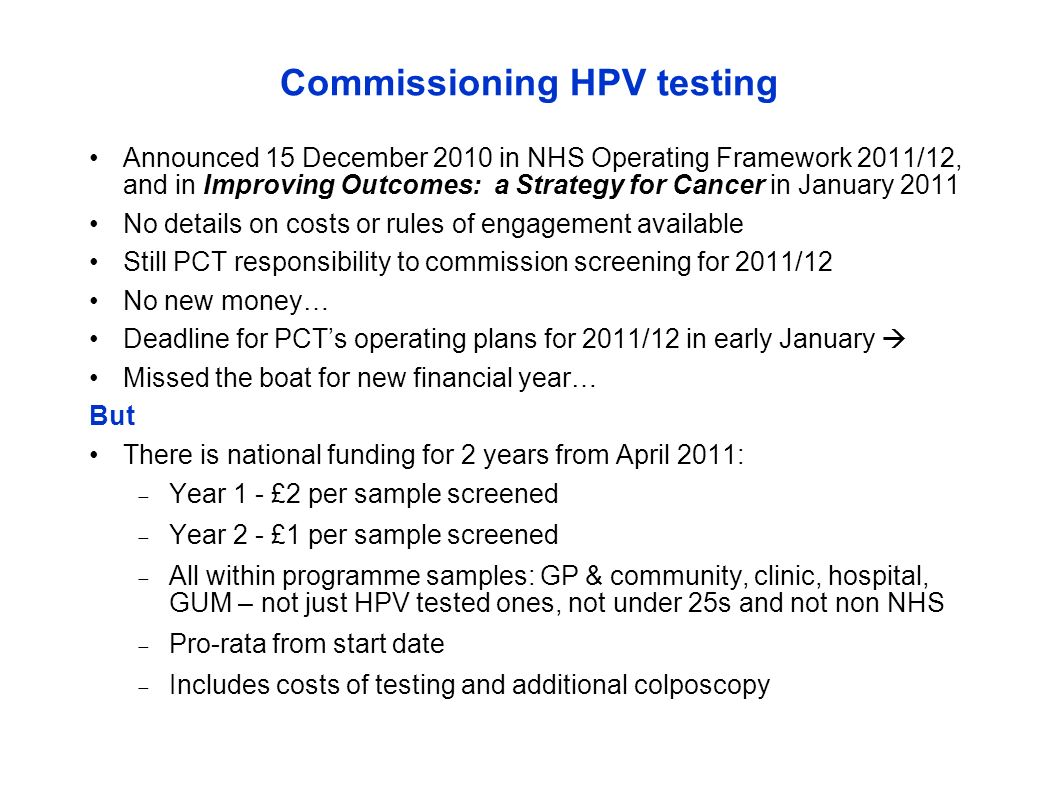 Commissioning HPV testing Announced 15 December 2010 in NHS Operating Framework 2011/12, and in Improving Outcomes: a Strategy for Cancer in January 2