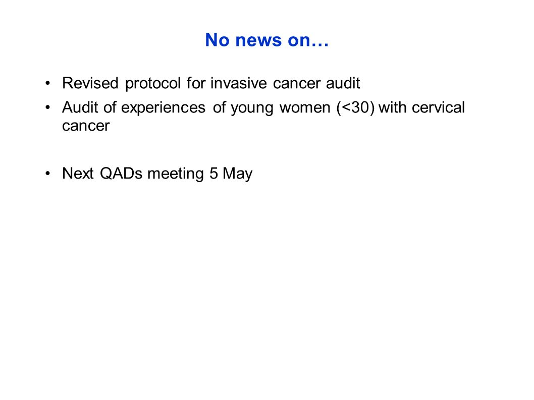 No news on… Revised protocol for invasive cancer audit Audit of experiences of young women (<30) with cervical cancer Next QADs meeting 5 May