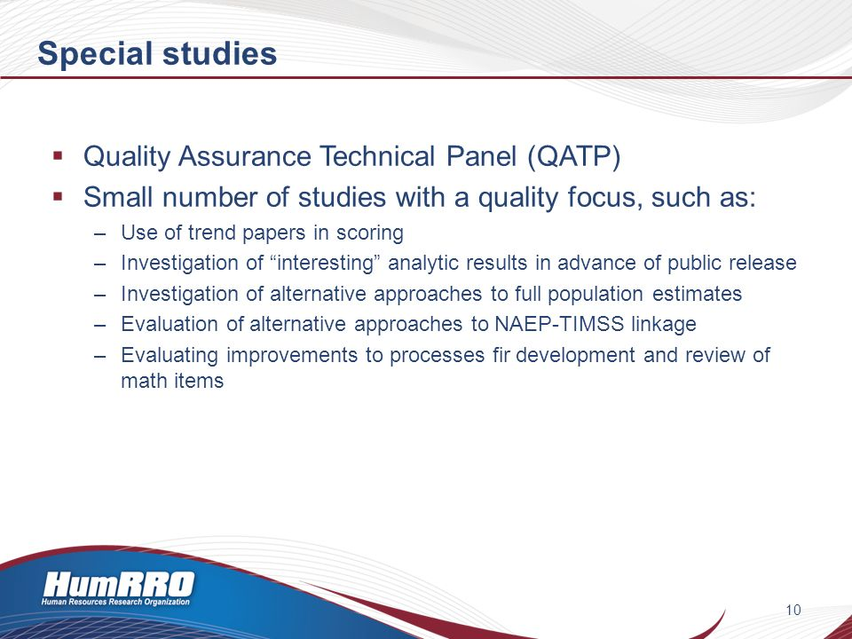Special studies Quality Assurance Technical Panel (QATP) Small number of studies with a quality focus, such as: –Use of trend papers in scoring –Investigation of interesting analytic results in advance of public release –Investigation of alternative approaches to full population estimates –Evaluation of alternative approaches to NAEP-TIMSS linkage –Evaluating improvements to processes fir development and review of math items 10