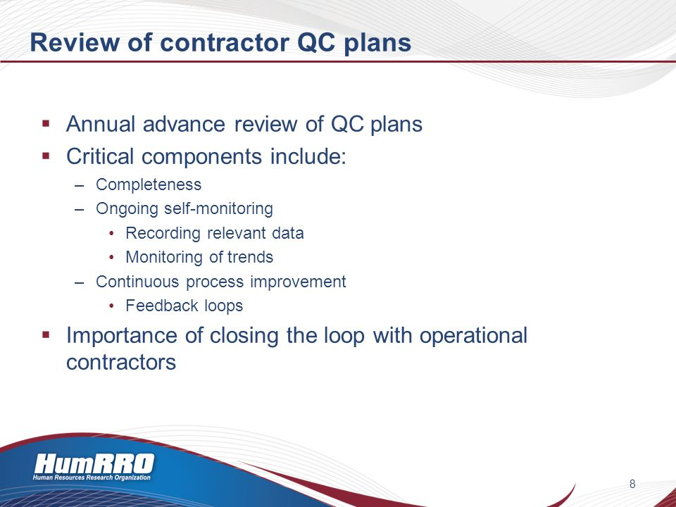 Review of contractor QC plans Annual advance review of QC plans Critical components include: –Completeness –Ongoing self-monitoring Recording relevant data Monitoring of trends –Continuous process improvement Feedback loops Importance of closing the loop with operational contractors 8