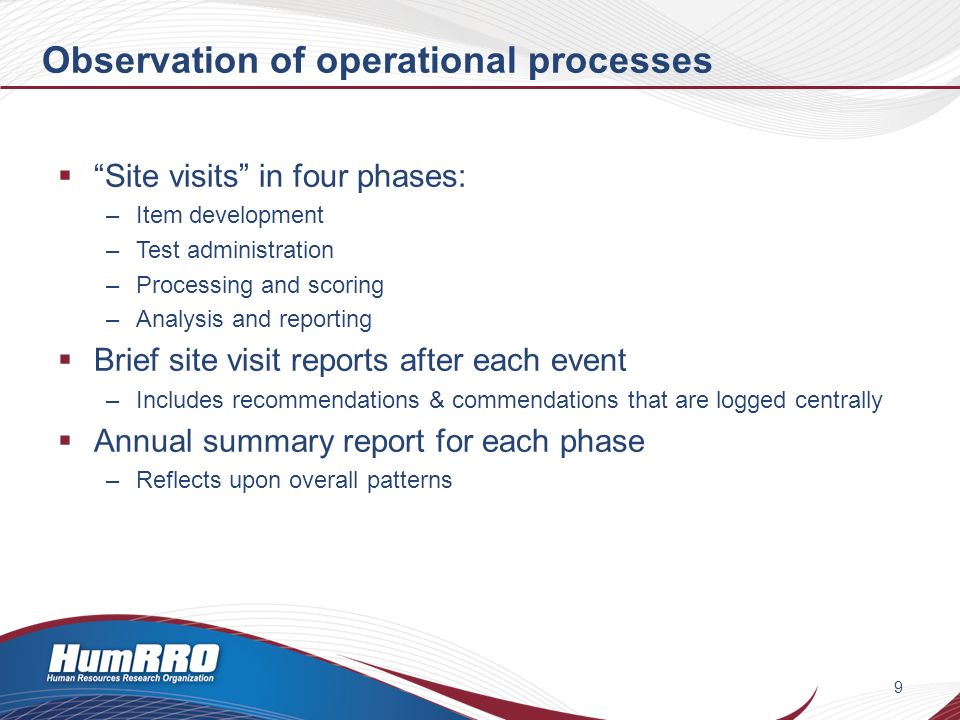 Observation of operational processes Site visits in four phases: –Item development –Test administration –Processing and scoring –Analysis and reporting Brief site visit reports after each event –Includes recommendations & commendations that are logged centrally Annual summary report for each phase –Reflects upon overall patterns 9