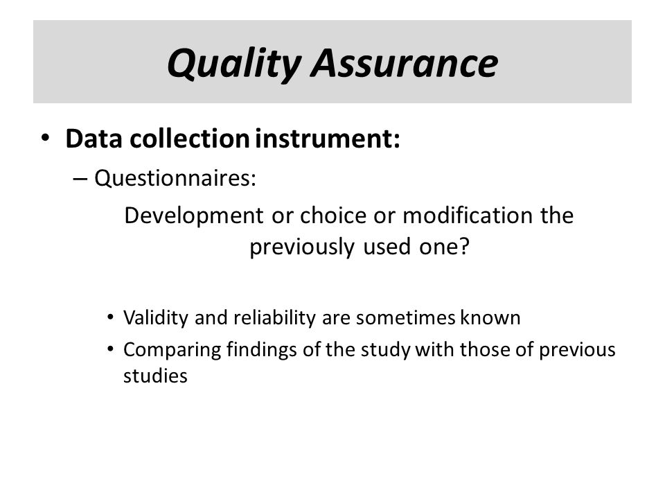 Data collection instrument: – Questionnaires: Development or choice or modification the previously used one? Validity and reliability are sometimes kn
