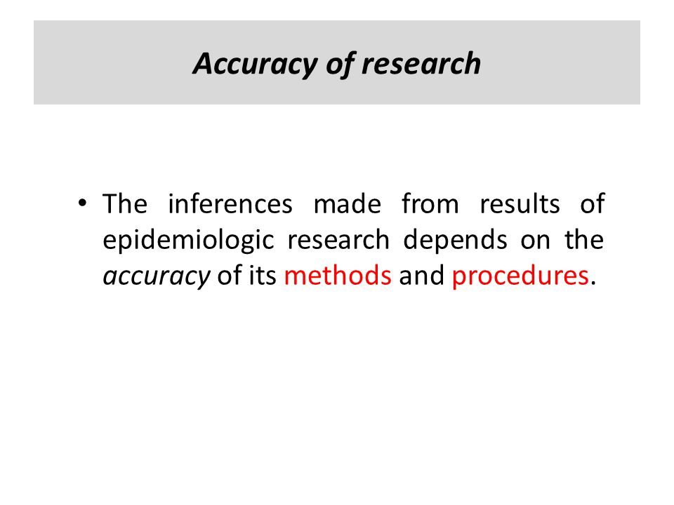 Accuracy of research The inferences made from results of epidemiologic research depends on the accuracy of its methods and procedures.