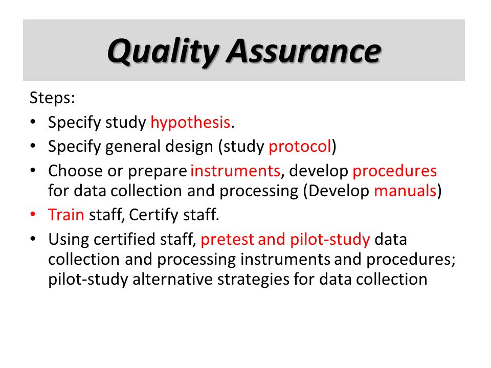 Quality assurance Steps: Specify study hypothesis. Specify general design (study protocol) Choose or prepare instruments, develop procedures for data