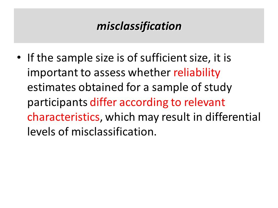 misclassification If the sample size is of sufficient size, it is important to assess whether reliability estimates obtained for a sample of study par