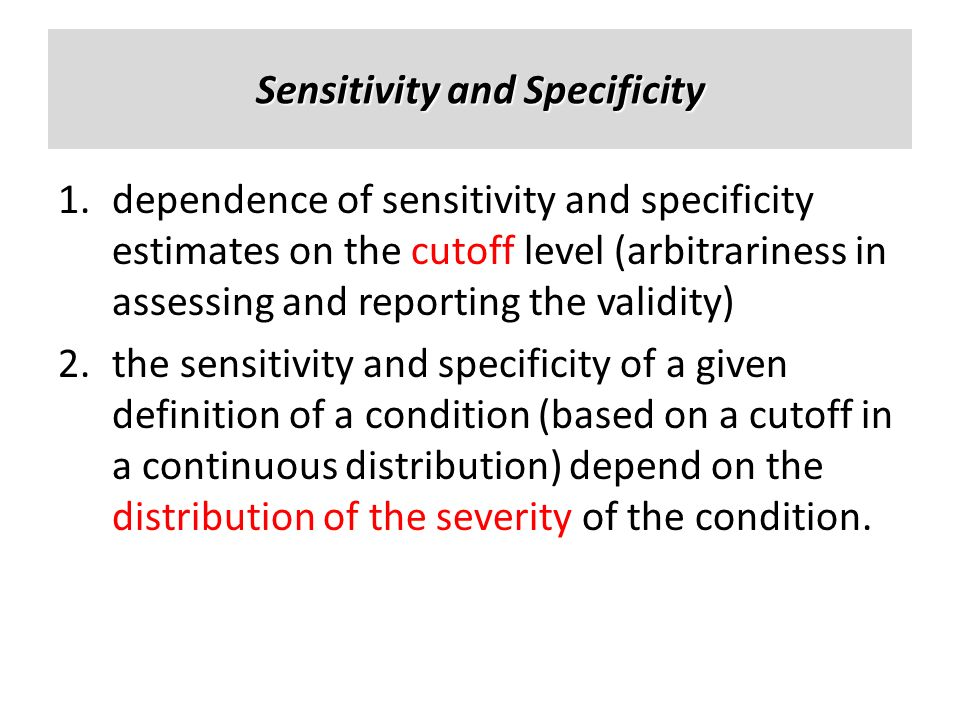 Sensitivity and Specificity 1.dependence of sensitivity and specificity estimates on the cutoff level (arbitrariness in assessing and reporting the va