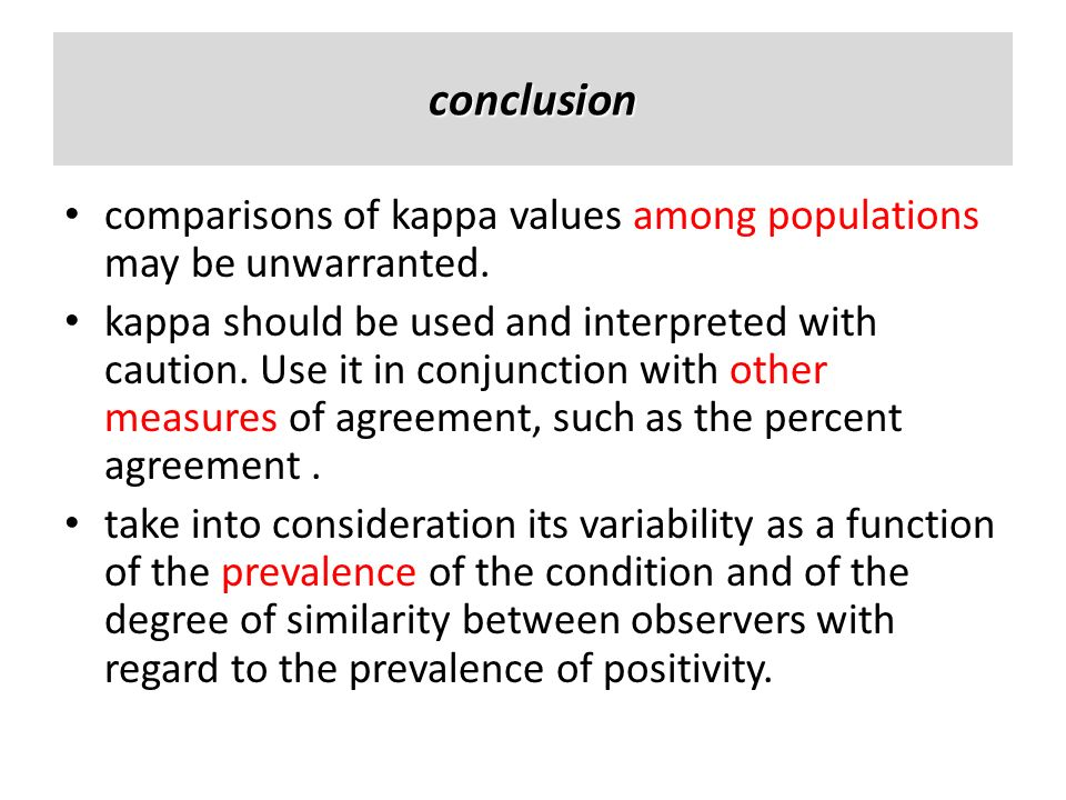 conclusion comparisons of kappa values among populations may be unwarranted. kappa should be used and interpreted with caution. Use it in conjunction