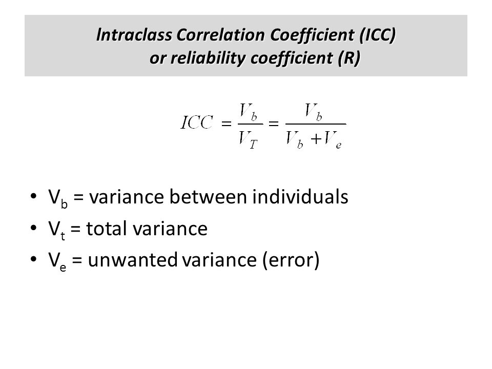 lntraclass Correlation Coefficient (ICC) or reliability coefficient (R) V b = variance between individuals V t = total variance V e = unwanted varianc