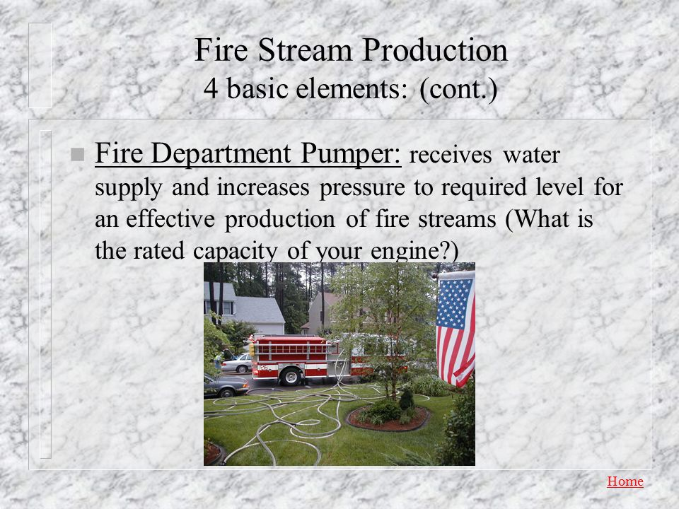 Home Fire Stream Production 4 basic elements: n Water Supply – Static Supply: lakes, rivers, swimming pools, portable tanks, etc. (Where are the draft