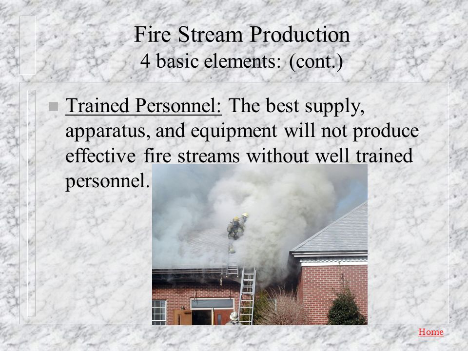 Home Fire Stream Production 4 basic elements: (cont.) n Fire Equipment – Hose (What sizes and lengths are on your engine?) – Nozzles: forms and shapes