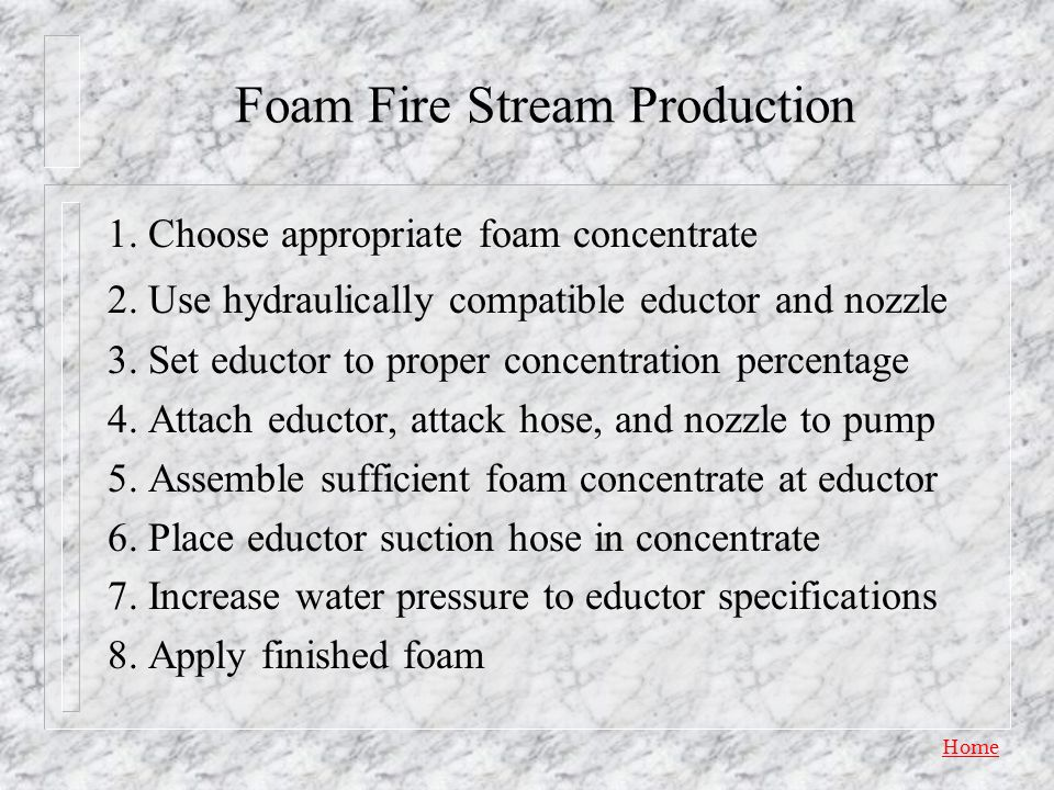 Home Foam Fire Streams n Foam concentrate is added to a water fire stream using a proportioning device, which creates a foam solution n Air is added t