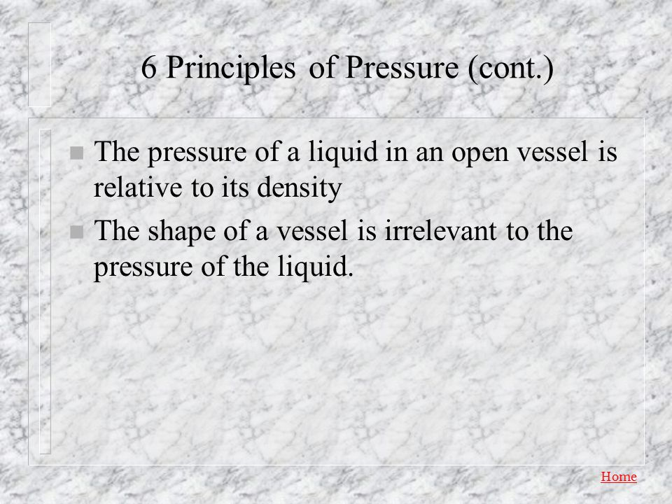 Home 6 Principles of Pressure n Fluid pressure is perpendicular to any surface. n Fluid pressure at a point in a fluid at rest is the same intensity i