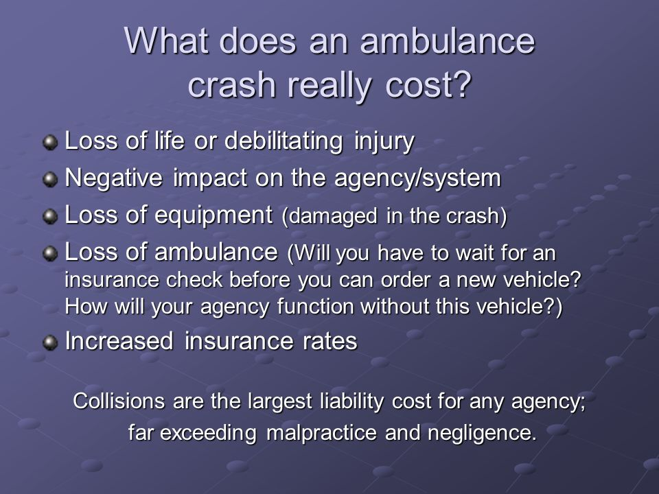 What does an ambulance crash really cost? Loss of life or debilitating injury Negative impact on the agency/system Loss of equipment (damaged in the c