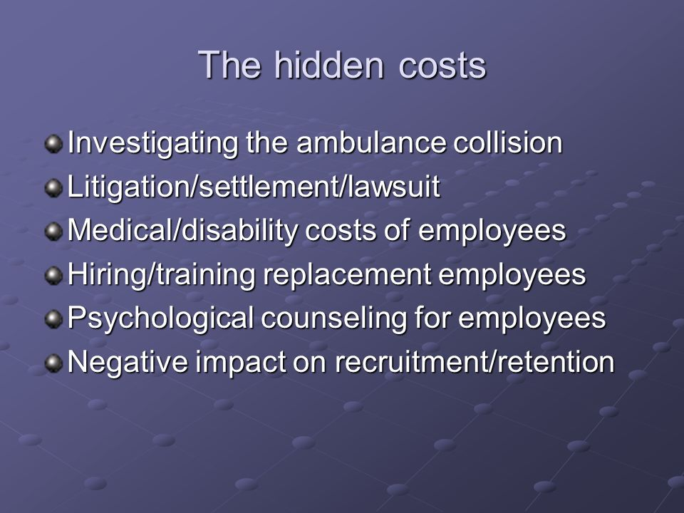 The hidden costs Investigating the ambulance collision Litigation/settlement/lawsuit Medical/disability costs of employees Hiring/training replacement