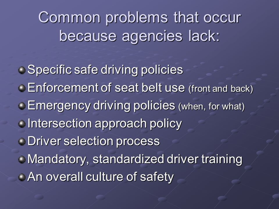 Common problems that occur because agencies lack: Specific safe driving policies Enforcement of seat belt use (front and back) Emergency driving polic