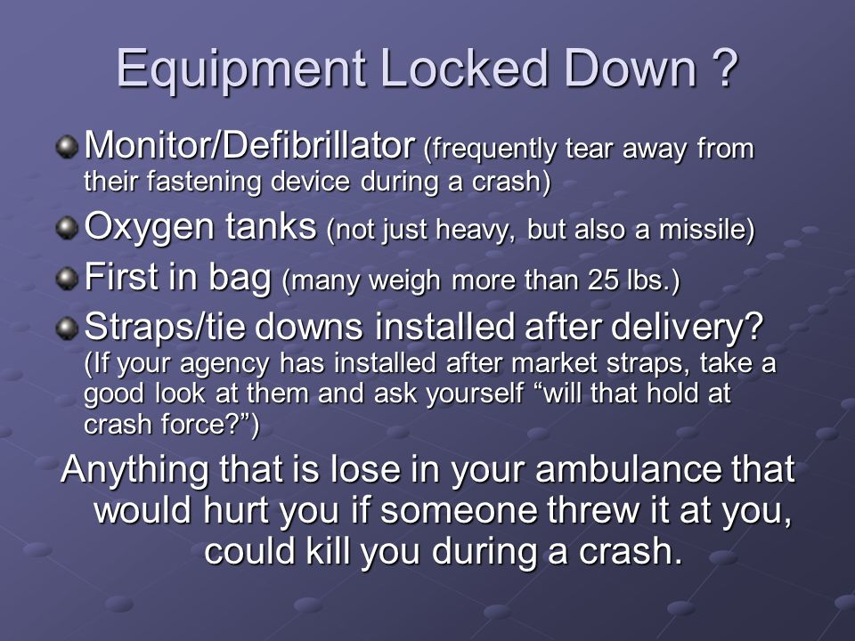 Equipment Locked Down ? Monitor/Defibrillator (frequently tear away from their fastening device during a crash) Oxygen tanks (not just heavy, but also