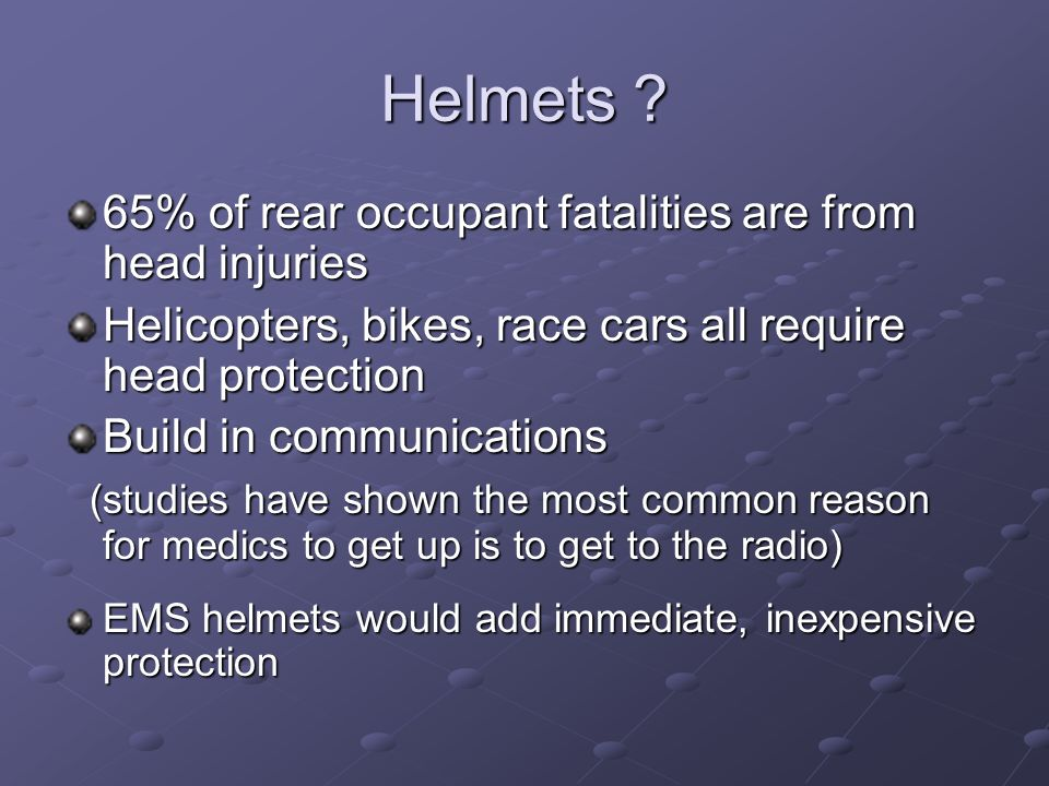 Helmets ? 65% of rear occupant fatalities are from head injuries Helicopters, bikes, race cars all require head protection Build in communications (st