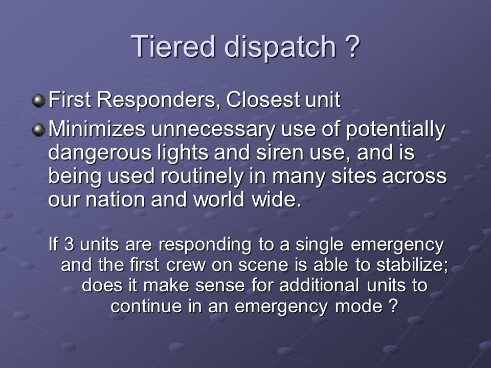 Tiered dispatch ? First Responders, Closest unit Minimizes unnecessary use of potentially dangerous lights and siren use, and is being used routinely