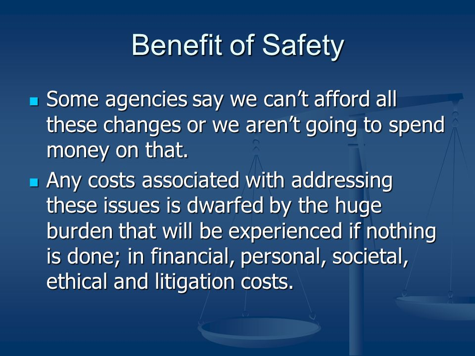 Benefit of Safety Some agencies say we cant afford all these changes or we arent going to spend money on that. Some agencies say we cant afford all th