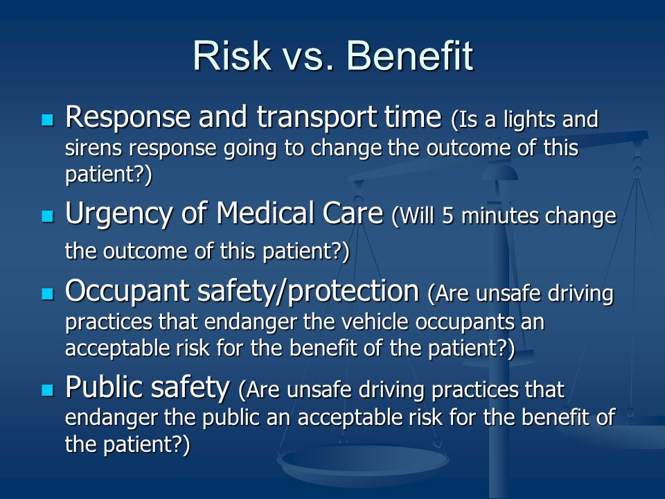 Risk vs. Benefit Response and transport time (Is a lights and sirens response going to change the outcome of this patient?) Response and transport tim