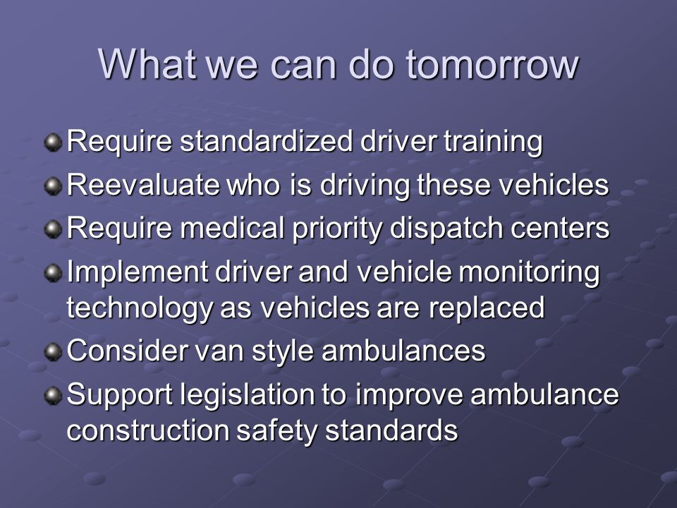 What we can do tomorrow Require standardized driver training Reevaluate who is driving these vehicles Require medical priority dispatch centers Implem