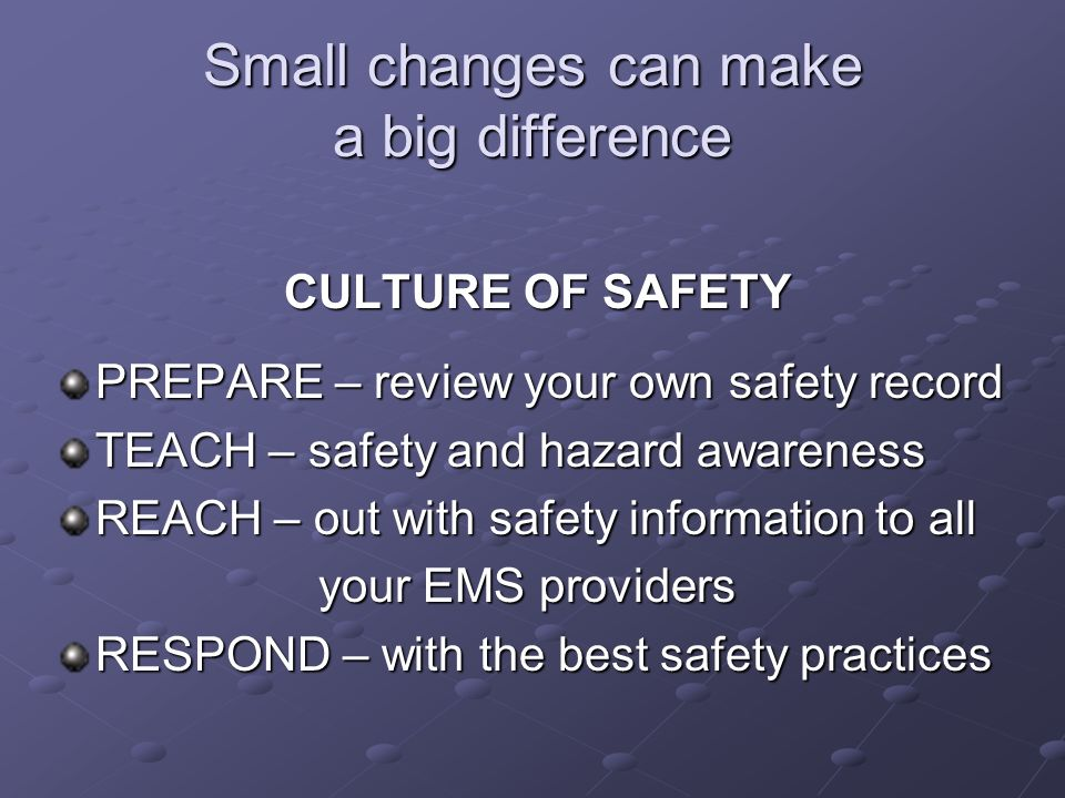 Small changes can make a big difference CULTURE OF SAFETY PREPARE – review your own safety record TEACH – safety and hazard awareness REACH – out with