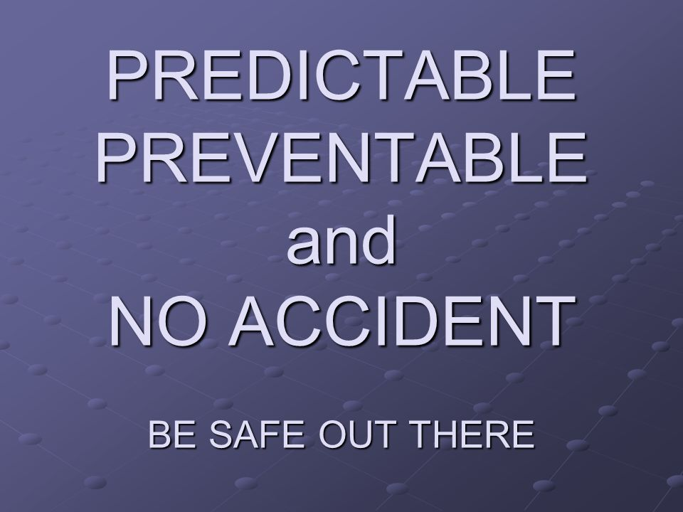 PREDICTABLE PREVENTABLE and NO ACCIDENT BE SAFE OUT THERE