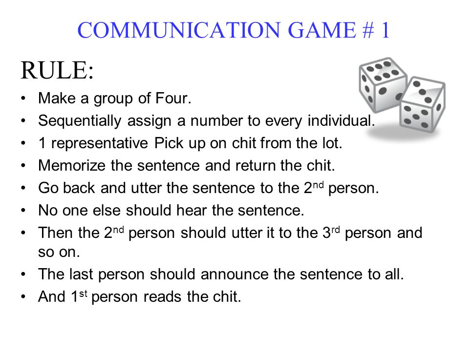 COMMUNICATION GAME # 1 RULE: Make a group of Four. Sequentially assign a number to every individual. 1 representative Pick up on chit from the lot. Me