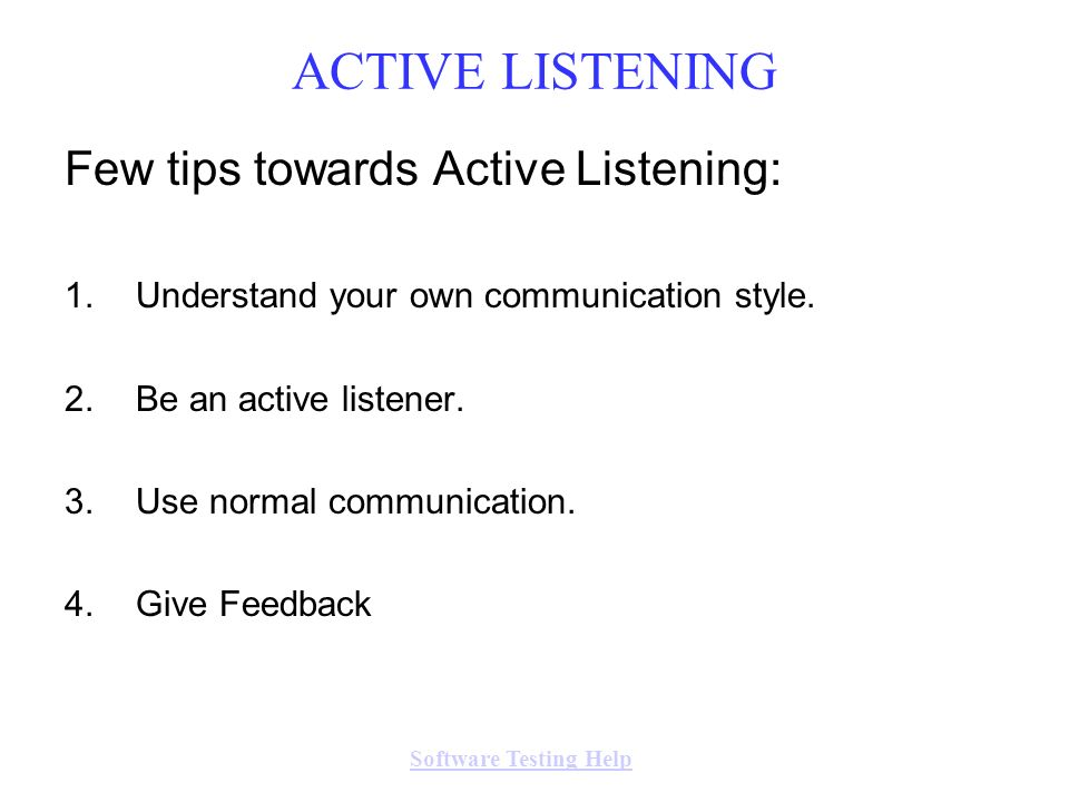 Few tips towards Active Listening: 1.Understand your own communication style. 2.Be an active listener. 3.Use normal communication. 4.Give Feedback ACT