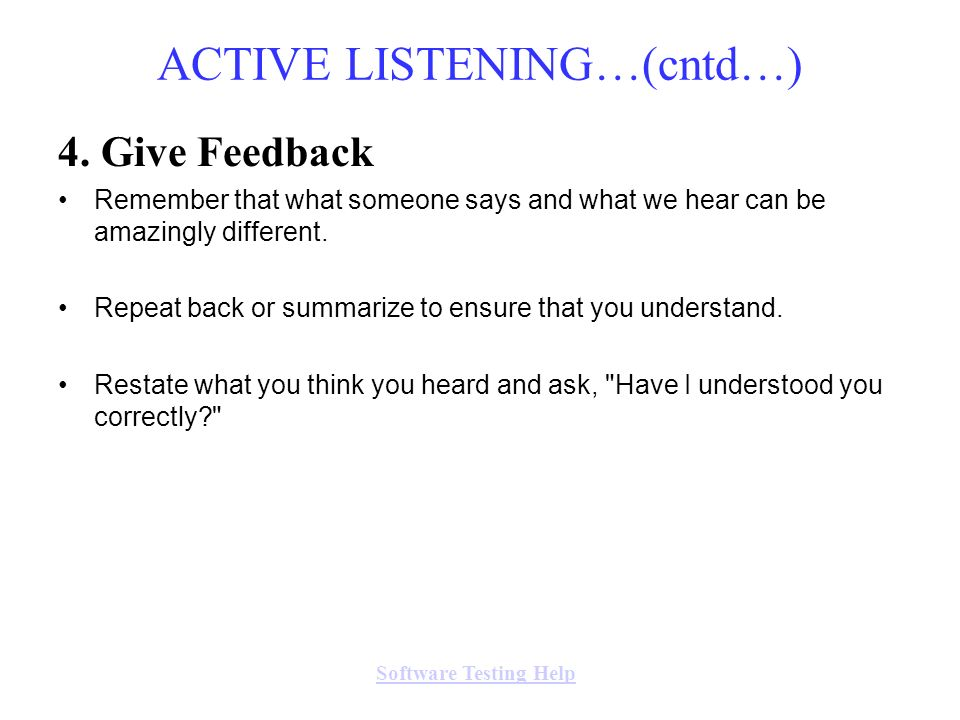 4. Give Feedback Remember that what someone says and what we hear can be amazingly different. Repeat back or summarize to ensure that you understand.