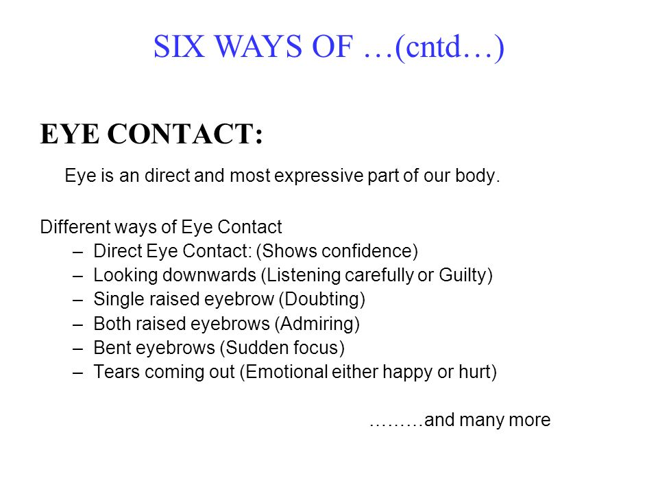 SIX WAYS OF …(cntd…) EYE CONTACT: Eye is an direct and most expressive part of our body. Different ways of Eye Contact –Direct Eye Contact: (Shows con