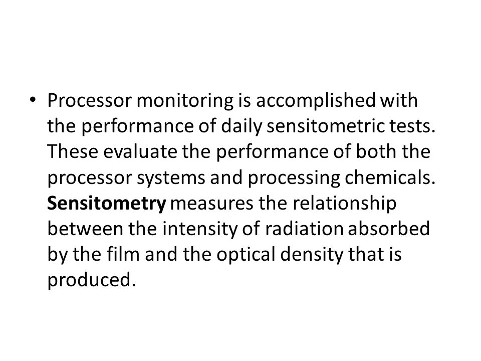 Processor monitoring is accomplished with the performance of daily sensitometric tests. These evaluate the performance of both the processor systems a