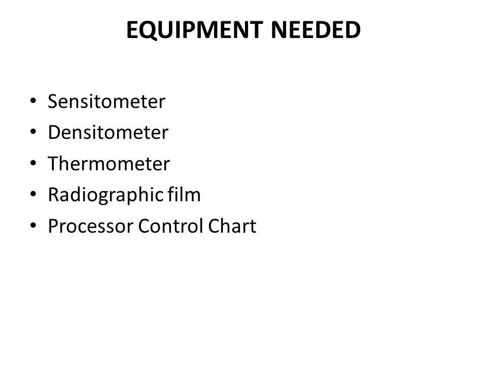EQUIPMENT NEEDED Sensitometer Densitometer Thermometer Radiographic film Processor Control Chart