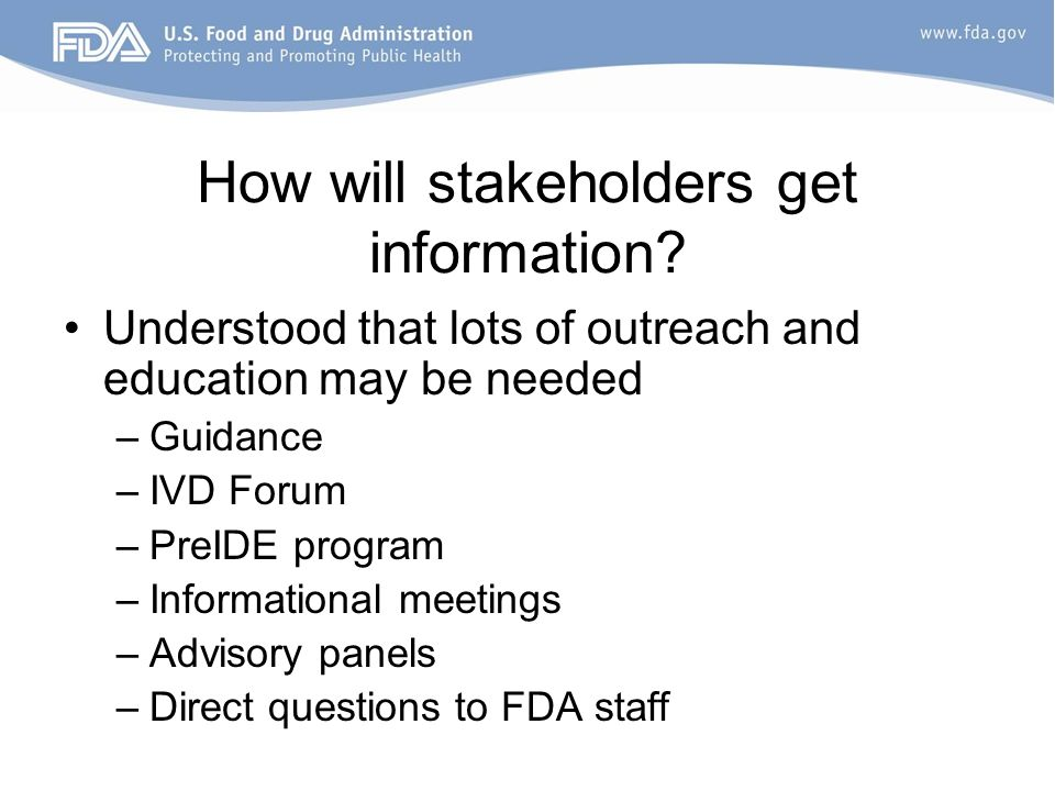 How will stakeholders get information? Understood that lots of outreach and education may be needed –Guidance –IVD Forum –PreIDE program –Informationa