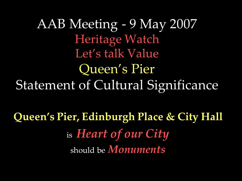 AAB Meeting - 9 May 2007 Heritage Watch Lets talk Value Queens Pier Statement of Cultural Significance Queens Pier, Edinburgh Place & City Hall is Hea