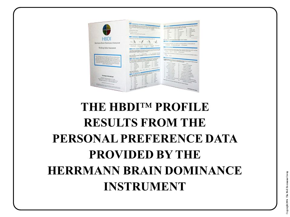 Copyright 2006 The Ned Herrmann Group THE HBDI PROFILE RESULTS FROM THE PERSONAL PREFERENCE DATA PROVIDED BY THE HERRMANN BRAIN DOMINANCE INSTRUMENT