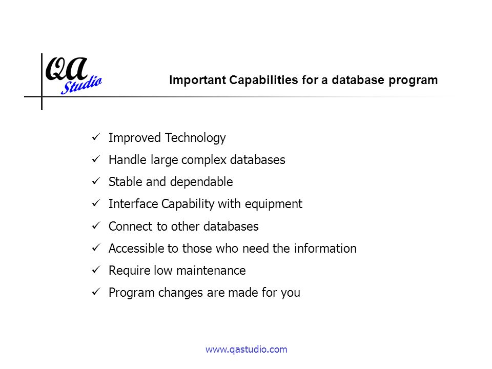www.qastudio.com Improved Technology Handle large complex databases Stable and dependable Interface Capability with equipment Connect to other databases Accessible to those who need the information Require low maintenance Program changes are made for you Important Capabilities for a database program