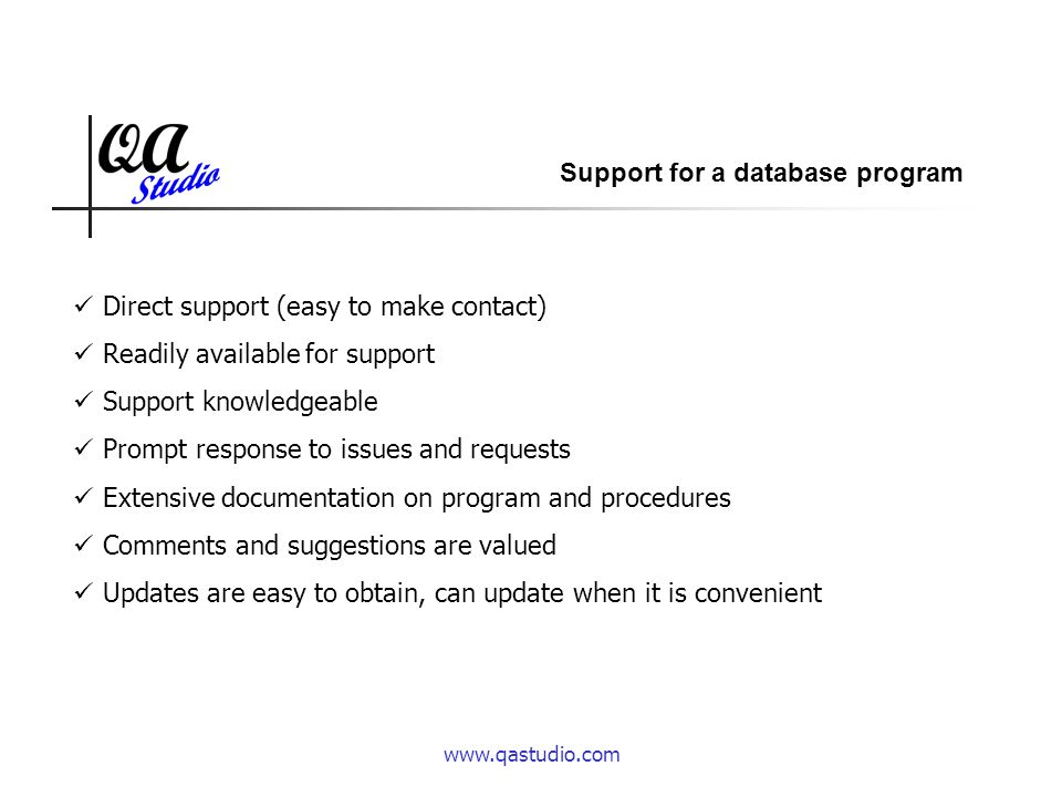 www.qastudio.com Direct support (easy to make contact) Readily available for support Support knowledgeable Prompt response to issues and requests Extensive documentation on program and procedures Comments and suggestions are valued Updates are easy to obtain, can update when it is convenient Support for a database program
