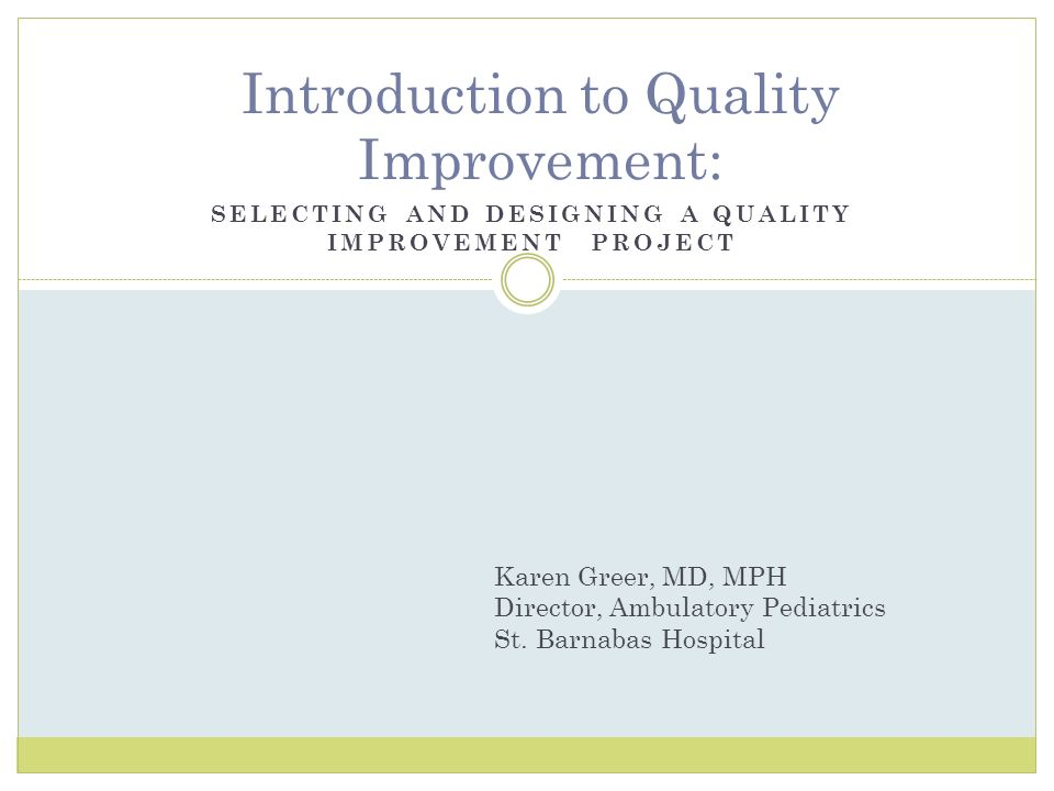 SELECTING AND DESIGNING A QUALITY IMPROVEMENT PROJECT Introduction to Quality Improvement: Karen Greer, MD, MPH Director, Ambulatory Pediatrics St. Ba