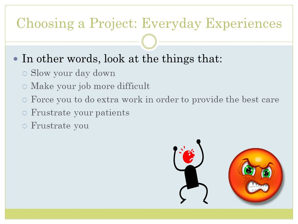 Choosing a Project: Everyday Experiences In other words, look at the things that: Slow your day down Make your job more difficult Force you to do extr