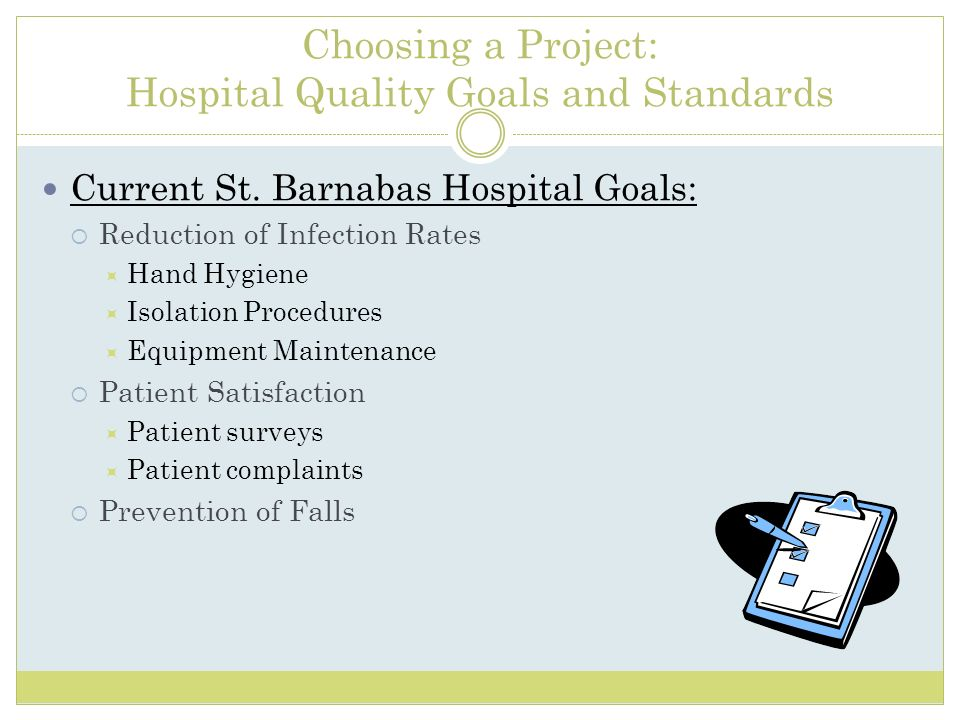 Choosing a Project: Hospital Quality Goals and Standards Current St. Barnabas Hospital Goals: Reduction of Infection Rates Hand Hygiene Isolation Proc